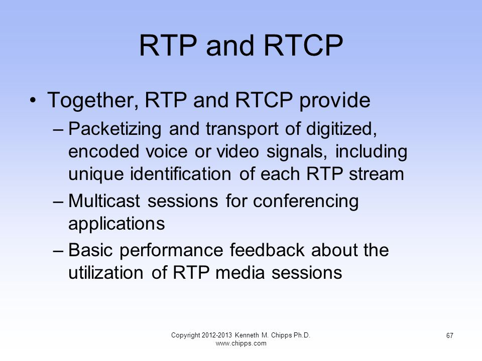 RTP and RTCP Together, RTP and RTCP provide –Packetizing and transport of digitized, encoded voice or video signals, including unique identification of each RTP stream –Multicast sessions for conferencing applications –Basic performance feedback about the utilization of RTP media sessions Copyright 2012-2013 Kenneth M.