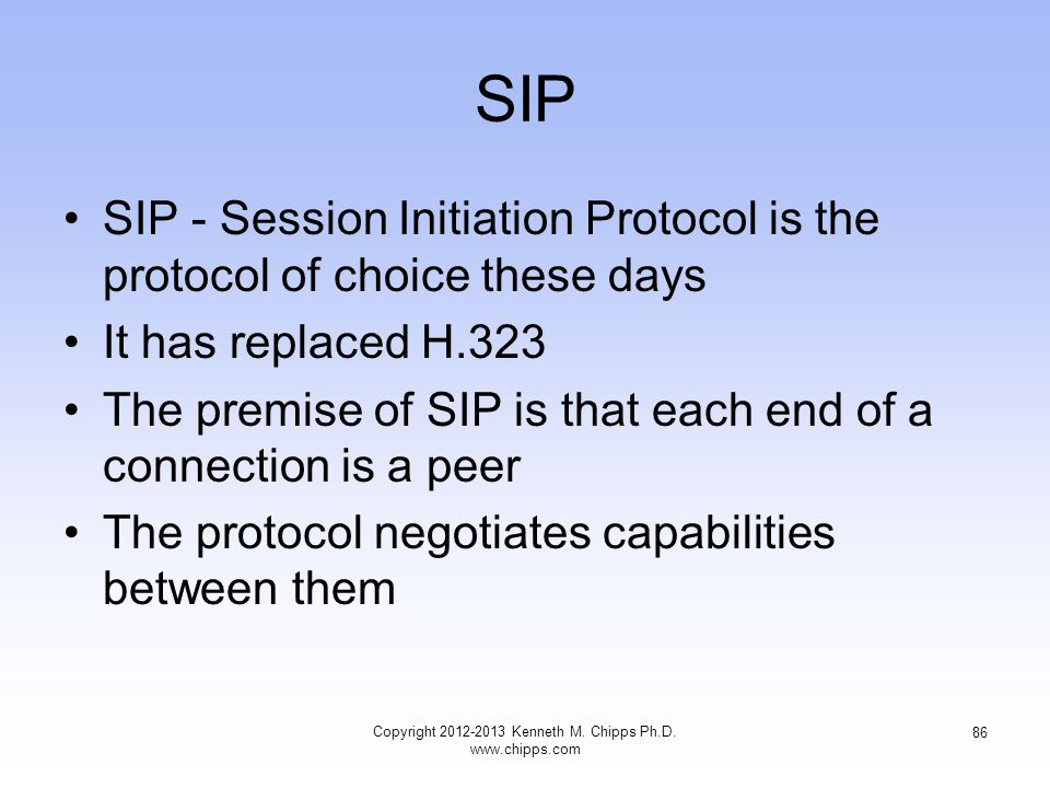 SIP SIP - Session Initiation Protocol is the protocol of choice these days It has replaced H.323 The premise of SIP is that each end of a connection is a peer The protocol negotiates capabilities between them Copyright 2012-2013 Kenneth M.