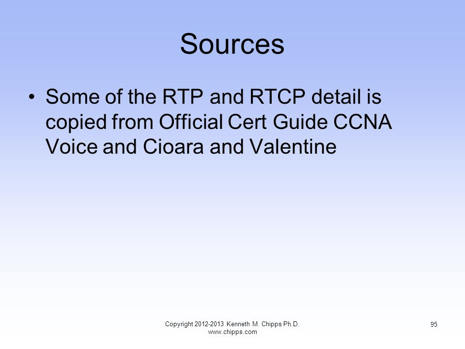Sources Some of the RTP and RTCP detail is copied from Official Cert Guide CCNA Voice and Cioara and Valentine Copyright 2012-2013 Kenneth M.