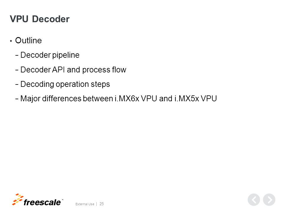 TM External Use 25 VPU Decoder Outline − Decoder pipeline − Decoder API and process flow − Decoding operation steps − Major differences between i.MX6x VPU and i.MX5x VPU