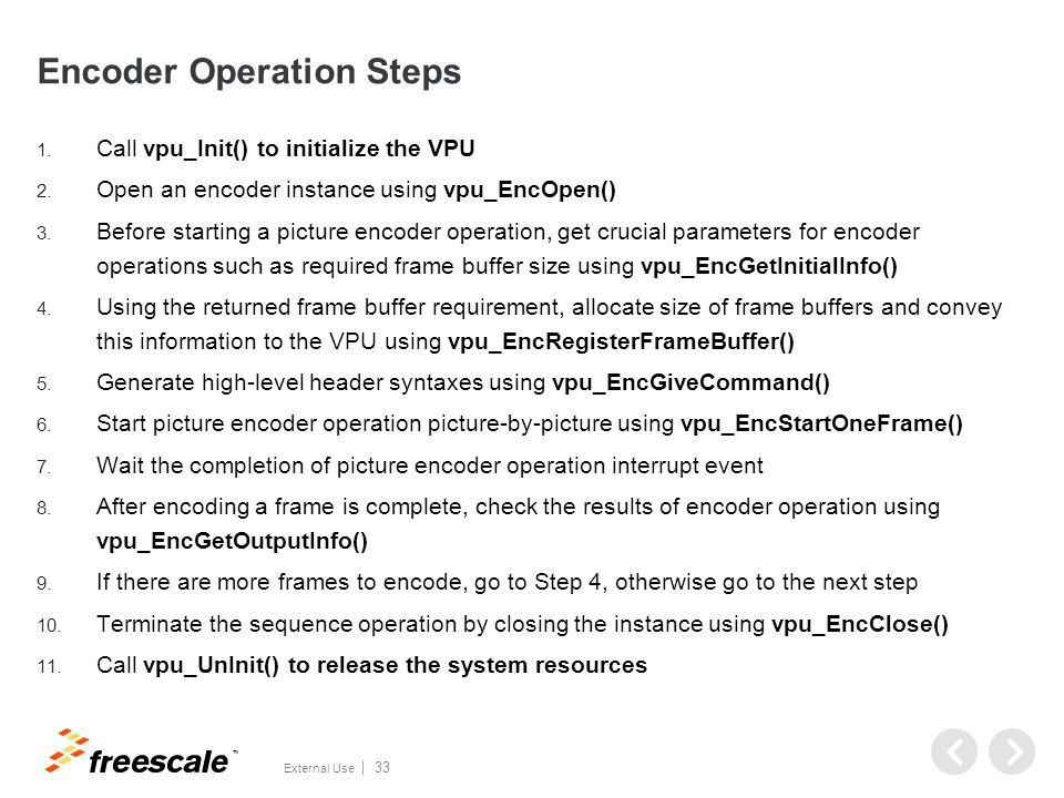 TM External Use 33 Encoder Operation Steps 1. Call vpu_Init() to initialize the VPU 2. Open an encoder instance using vpu_EncOpen() 3. Before starting