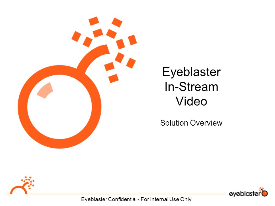 Eyeblaster Confidential - For Internal Use Only Eyeblaster In-Stream Video Solution Overview