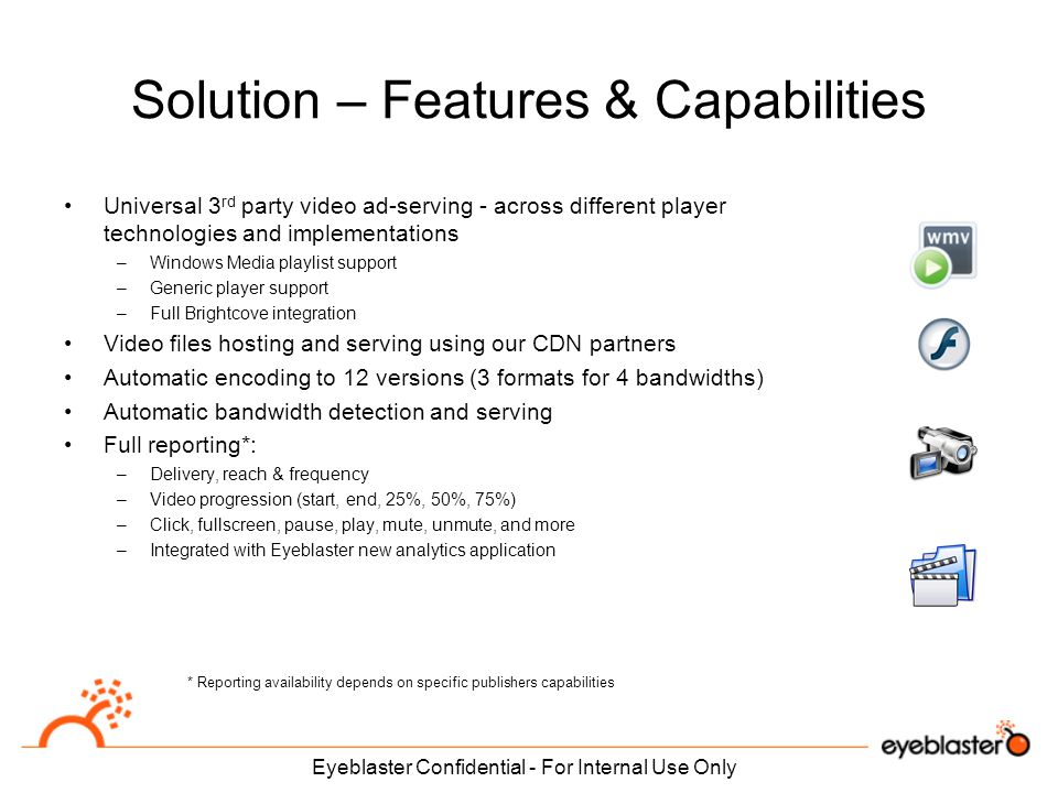 Solution – Features & Capabilities Universal 3 rd party video ad-serving - across different player technologies and implementations –Windows Media playlist support –Generic player support –Full Brightcove integration Video files hosting and serving using our CDN partners Automatic encoding to 12 versions (3 formats for 4 bandwidths) Automatic bandwidth detection and serving Full reporting*: –Delivery, reach & frequency –Video progression (start, end, 25%, 50%, 75%) –Click, fullscreen, pause, play, mute, unmute, and more –Integrated with Eyeblaster new analytics application Eyeblaster Confidential - For Internal Use Only * Reporting availability depends on specific publishers capabilities