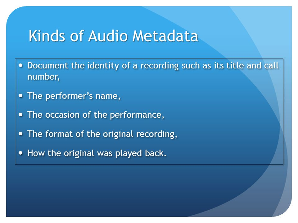 Kinds of Audio Metadata Document the identity of a recording such as its title and call number, The performer's name, The occasion of the performance, The format of the original recording, How the original was played back.