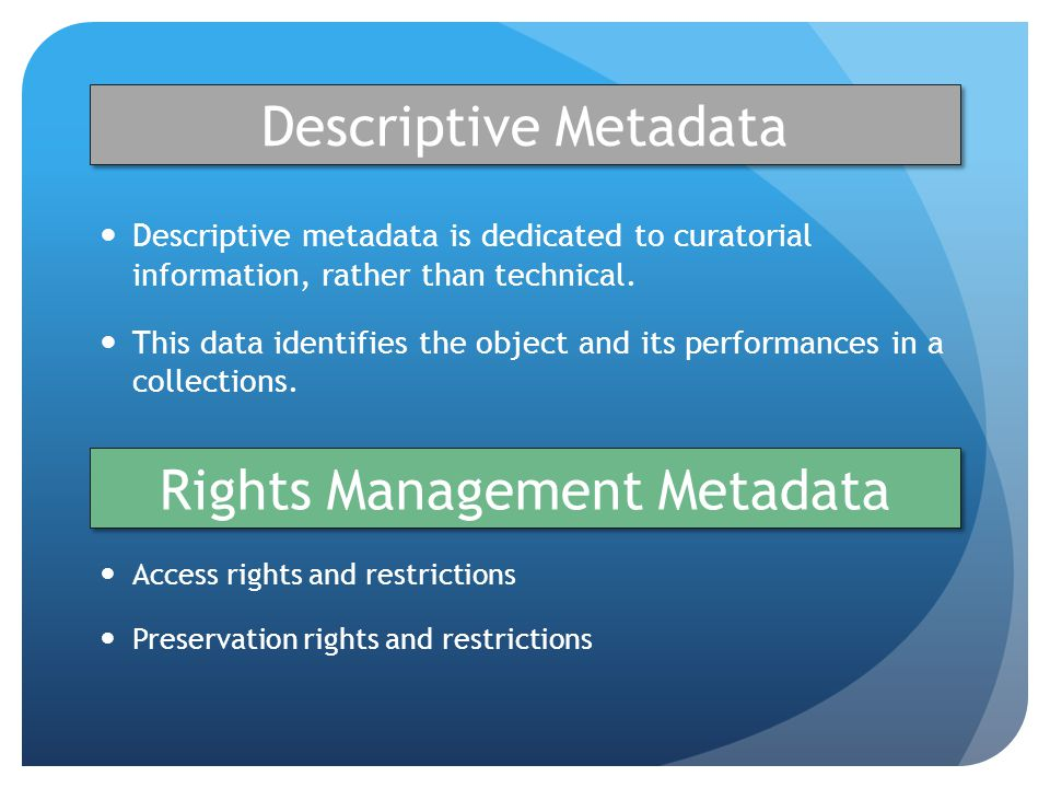 Descriptive Metadata Descriptive metadata is dedicated to curatorial information, rather than technical.