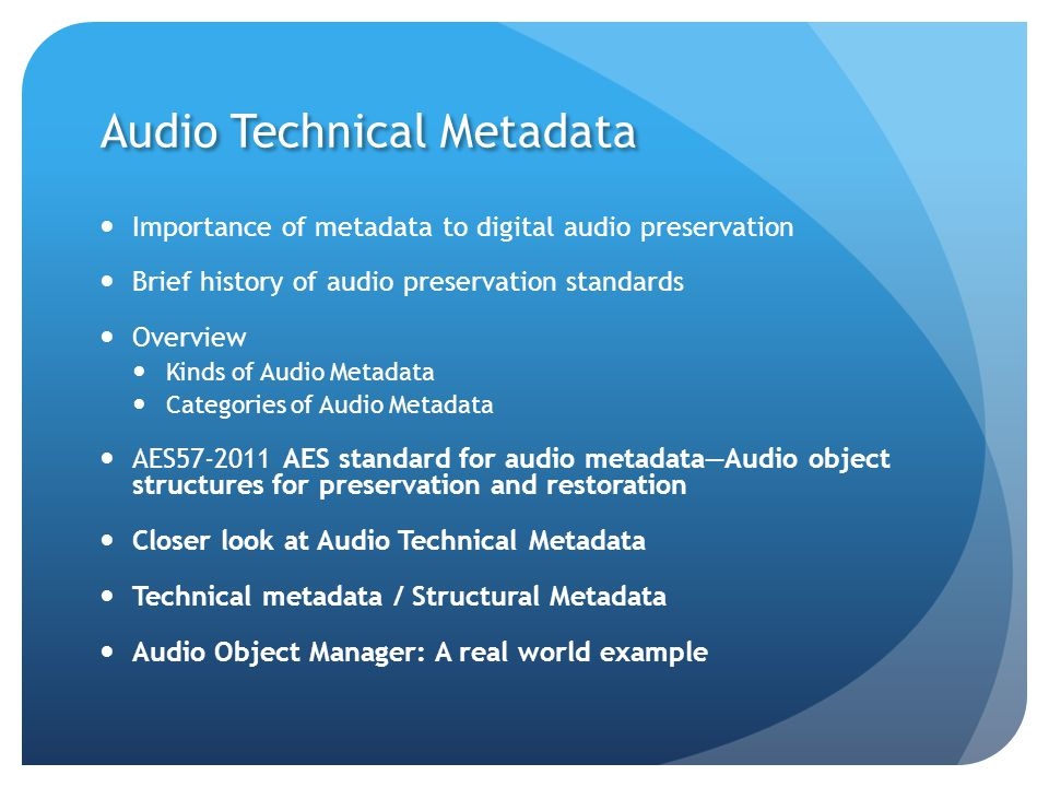Audio Technical Metadata Importance of metadata to digital audio preservation Brief history of audio preservation standards Overview Kinds of Audio Metadata Categories of Audio Metadata AES57-2011 AES standard for audio metadata—Audio object structures for preservation and restoration Closer look at Audio Technical Metadata Technical metadata / Structural Metadata Audio Object Manager: A real world example