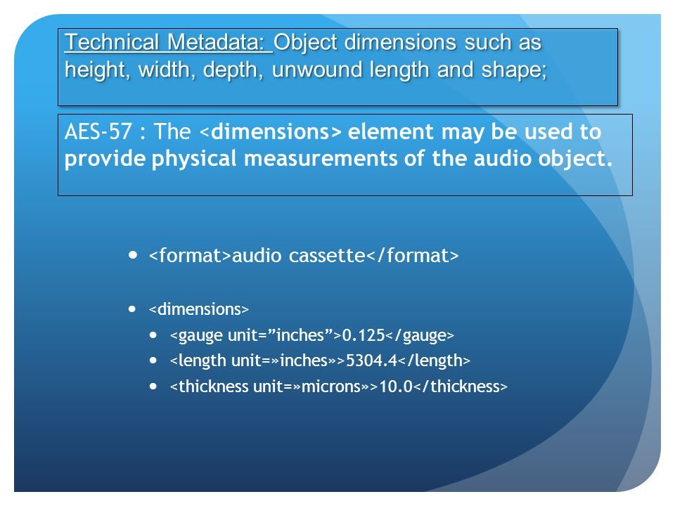 audio cassette 0.125 5304.4 10.0 Technical Metadata: Object dimensions such as height, width, depth, unwound length and shape; AES-57 : The element may be used to provide physical measurements of the audio object.