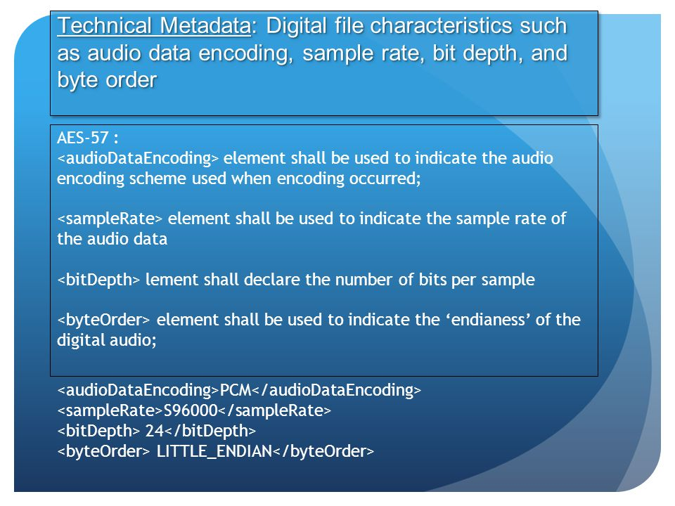 Technical Metadata: Digital file characteristics such as audio data encoding, sample rate, bit depth, and byte order AES-57 : element shall be used to indicate the audio encoding scheme used when encoding occurred; element shall be used to indicate the sample rate of the audio data lement shall declare the number of bits per sample element shall be used to indicate the 'endianess' of the digital audio; PCM S96000 24 LITTLE_ENDIAN