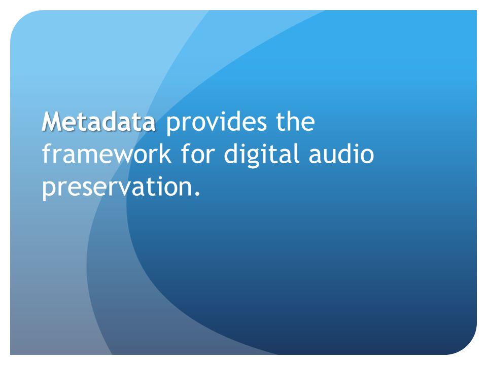 Metadata Metadata provides the framework for digital audio preservation.