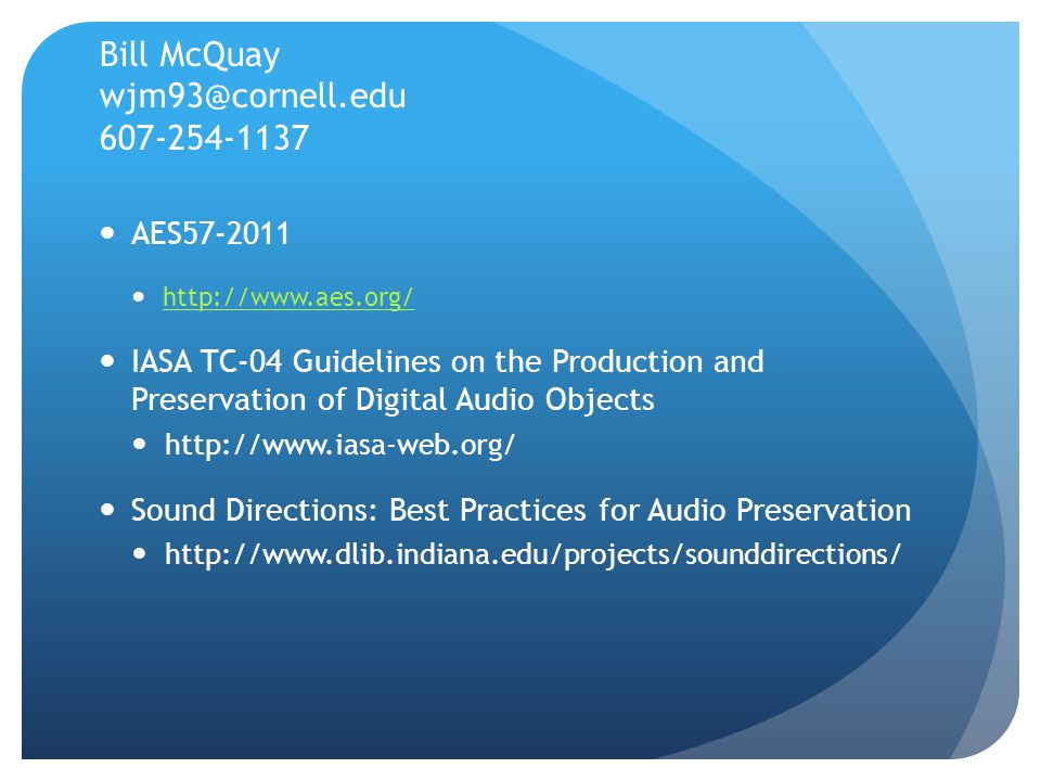 Bill McQuay wjm93@cornell.edu 607-254-1137 AES57-2011 http://www.aes.org/ IASA TC-04 Guidelines on the Production and Preservation of Digital Audio Objects http://www.iasa-web.org/ Sound Directions: Best Practices for Audio Preservation http://www.dlib.indiana.edu/projects/sounddirections/