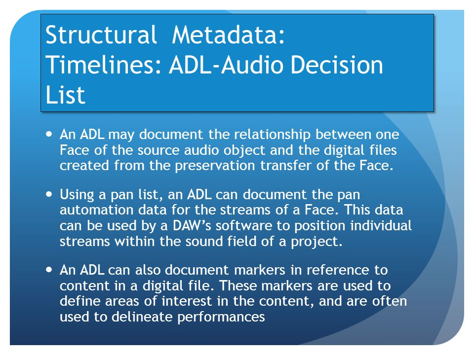 Structural Metadata: Timelines: ADL-Audio Decision List An ADL may document the relationship between one Face of the source audio object and the digital files created from the preservation transfer of the Face.