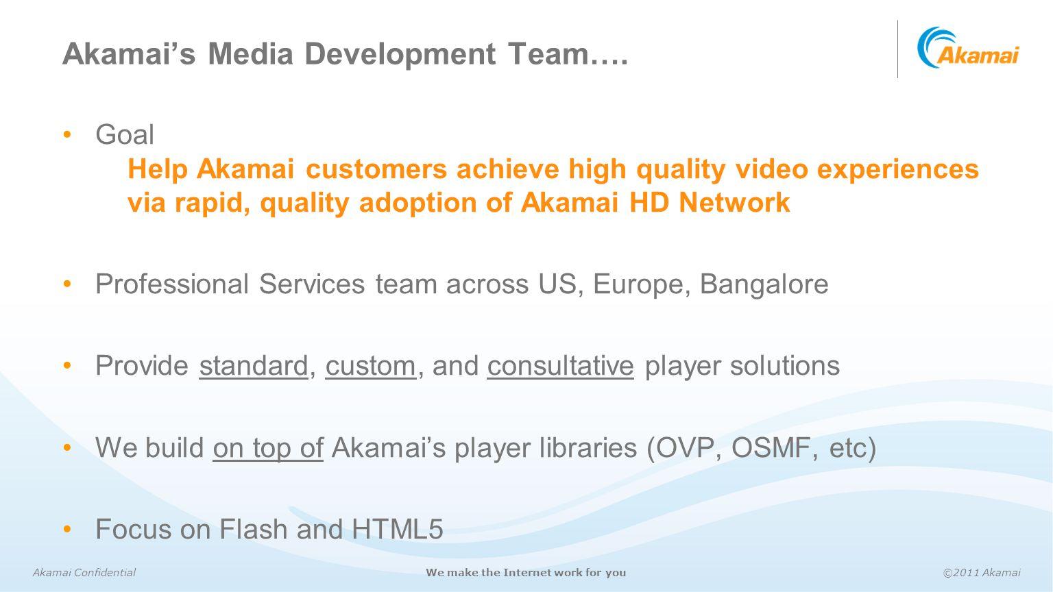 Akamai Confidential©2011 AkamaiWe make the Internet work for you Akamai's Media Development Team…. Goal Help Akamai customers achieve high quality vid