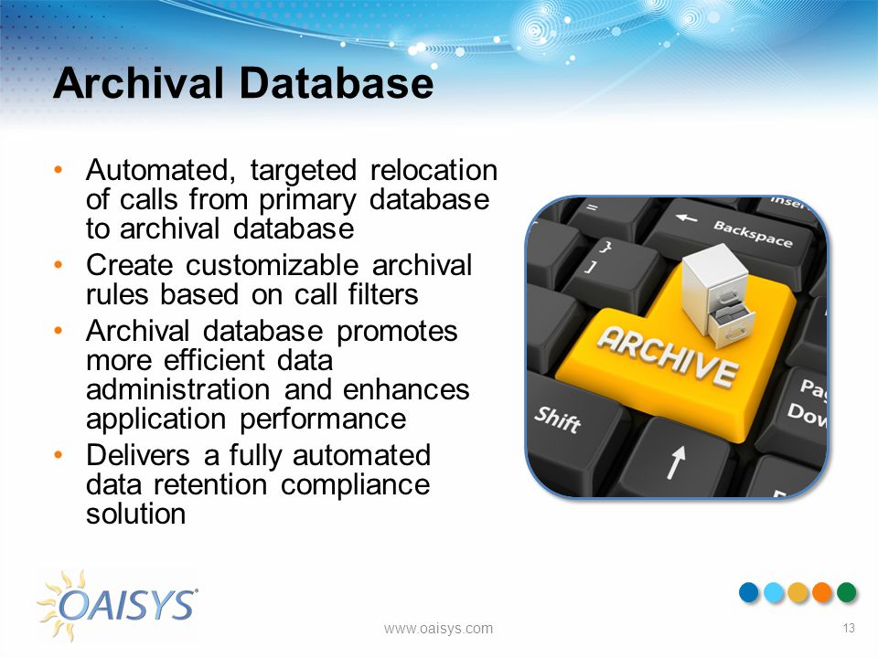 Archival Database Automated, targeted relocation of calls from primary database to archival database Create customizable archival rules based on call
