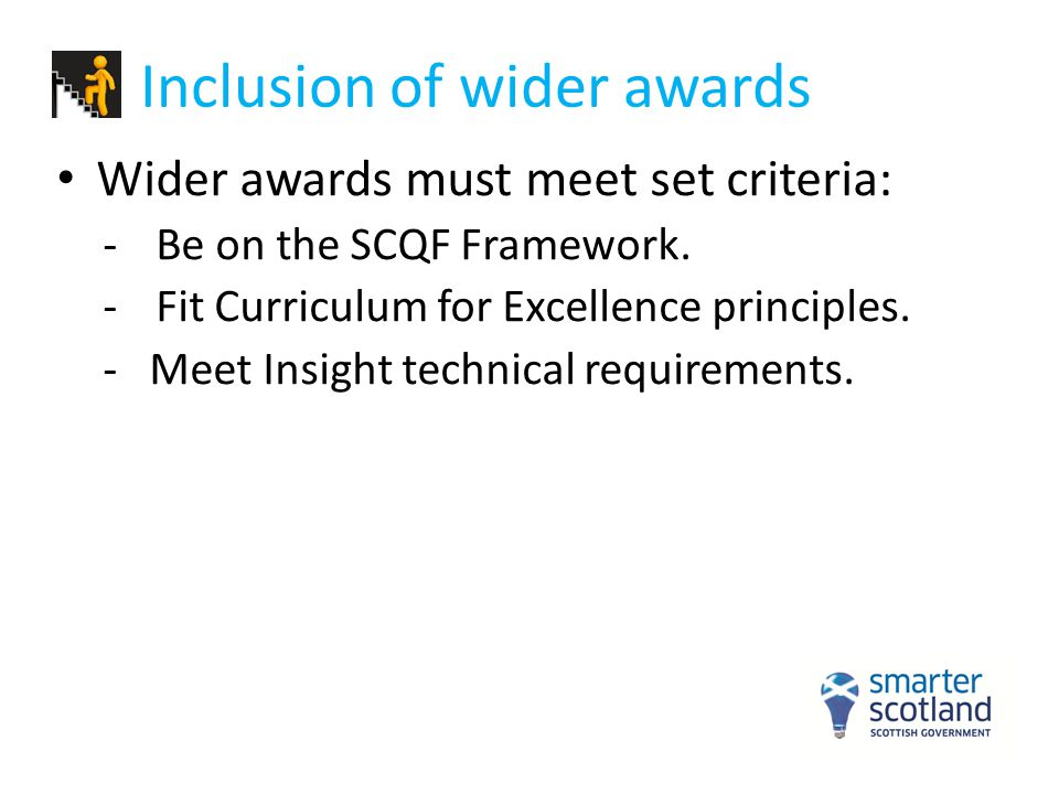 Inclusion of wider awards Wider awards must meet set criteria: -Be on the SCQF Framework. -Fit Curriculum for Excellence principles. - Meet Insight te