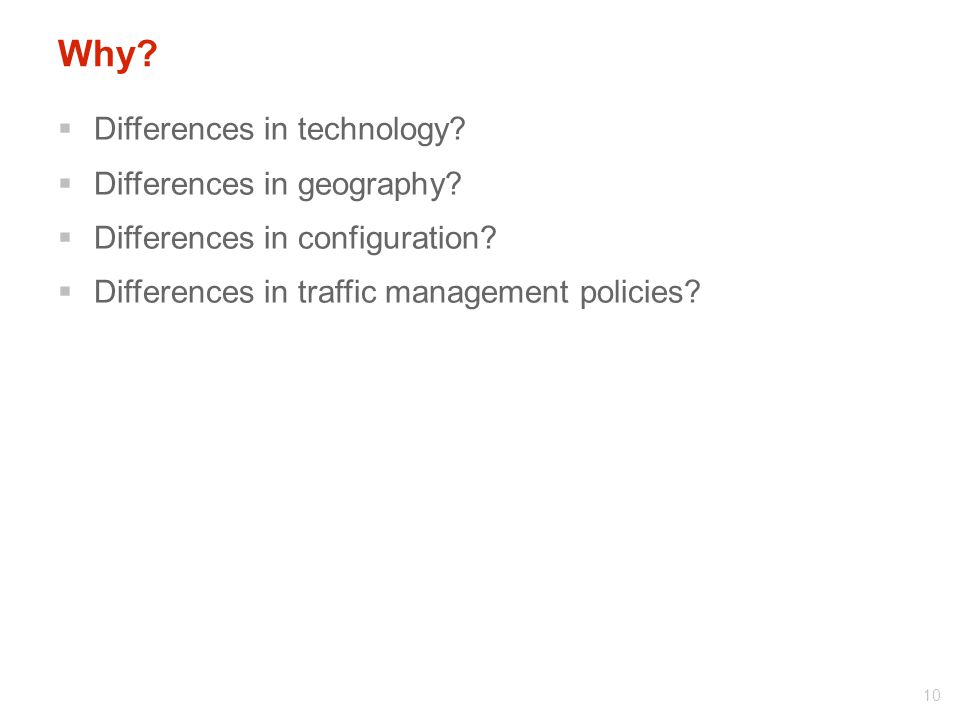 Why?  Differences in technology?  Differences in geography?  Differences in configuration?  Differences in traffic management policies? 10