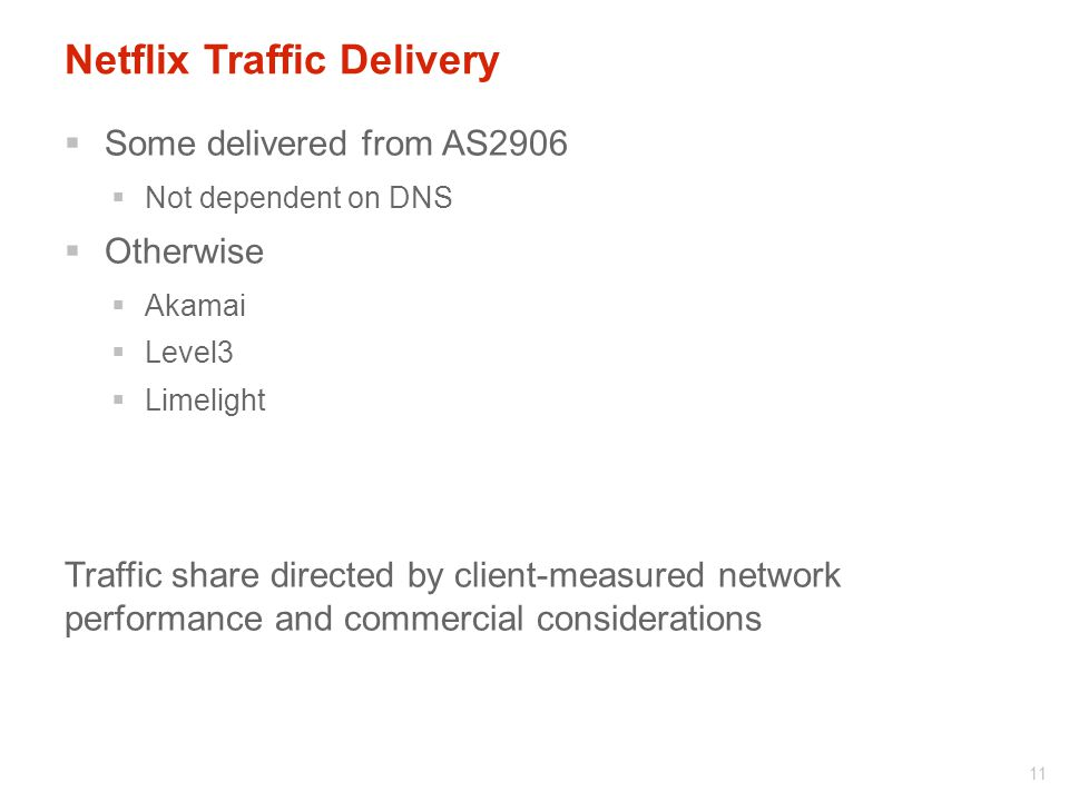 Netflix Traffic Delivery  Some delivered from AS2906  Not dependent on DNS  Otherwise  Akamai  Level3  Limelight Traffic share directed by client-measured network performance and commercial considerations 11