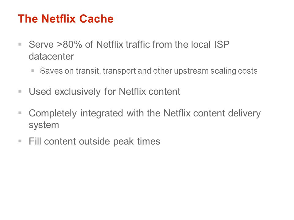 The Netflix Cache  Serve >80% of Netflix traffic from the local ISP datacenter  Saves on transit, transport and other upstream scaling costs  Used exclusively for Netflix content  Completely integrated with the Netflix content delivery system  Fill content outside peak times