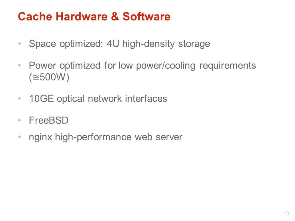 Space optimized: 4U high-density storage Power optimized for low power/cooling requirements ( ≅ 500W) 10GE optical network interfaces FreeBSD nginx high-performance web server 18 Cache Hardware & Software