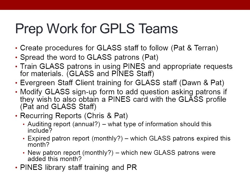 Prep Work for GPLS Teams Create procedures for GLASS staff to follow (Pat & Terran) Spread the word to GLASS patrons (Pat) Train GLASS patrons in using PINES and appropriate requests for materials.