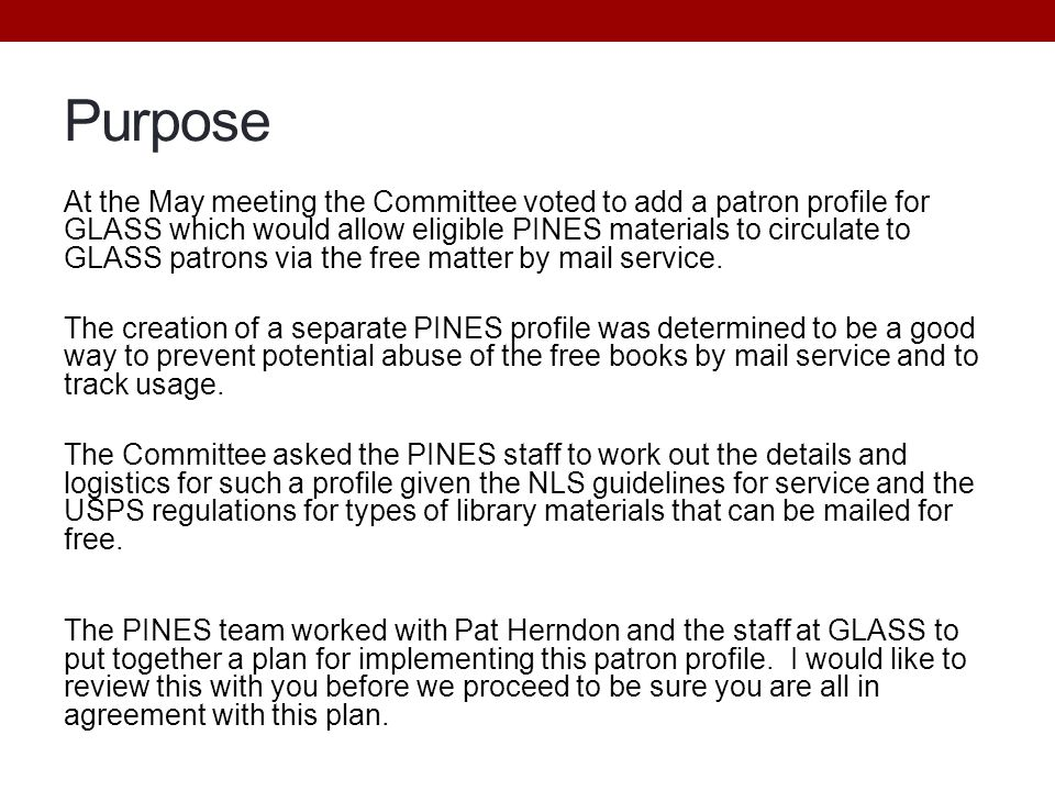 Purpose At the May meeting the Committee voted to add a patron profile for GLASS which would allow eligible PINES materials to circulate to GLASS patrons via the free matter by mail service.