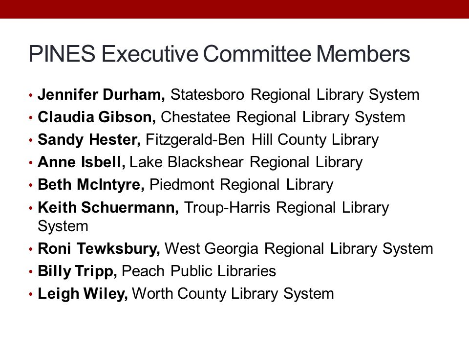 PINES Executive Committee Members Jennifer Durham, Statesboro Regional Library System Claudia Gibson, Chestatee Regional Library System Sandy Hester, Fitzgerald-Ben Hill County Library Anne Isbell, Lake Blackshear Regional Library Beth McIntyre, Piedmont Regional Library Keith Schuermann, Troup-Harris Regional Library System Roni Tewksbury, West Georgia Regional Library System Billy Tripp, Peach Public Libraries Leigh Wiley, Worth County Library System