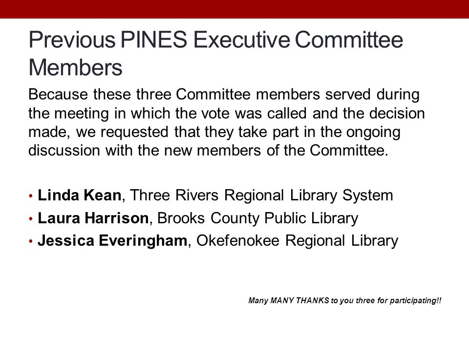 Previous PINES Executive Committee Members Because these three Committee members served during the meeting in which the vote was called and the decision made, we requested that they take part in the ongoing discussion with the new members of the Committee.
