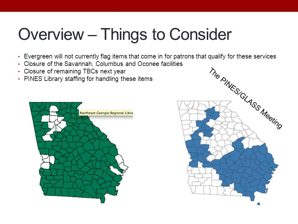Overview – Things to Consider Evergreen will not currently flag items that come in for patrons that qualify for these services Closure of the Savannah, Columbus and Oconee facilities Closure of remaining TBCs next year PINES Library staffing for handling these items The PINES/GLASS Meeting