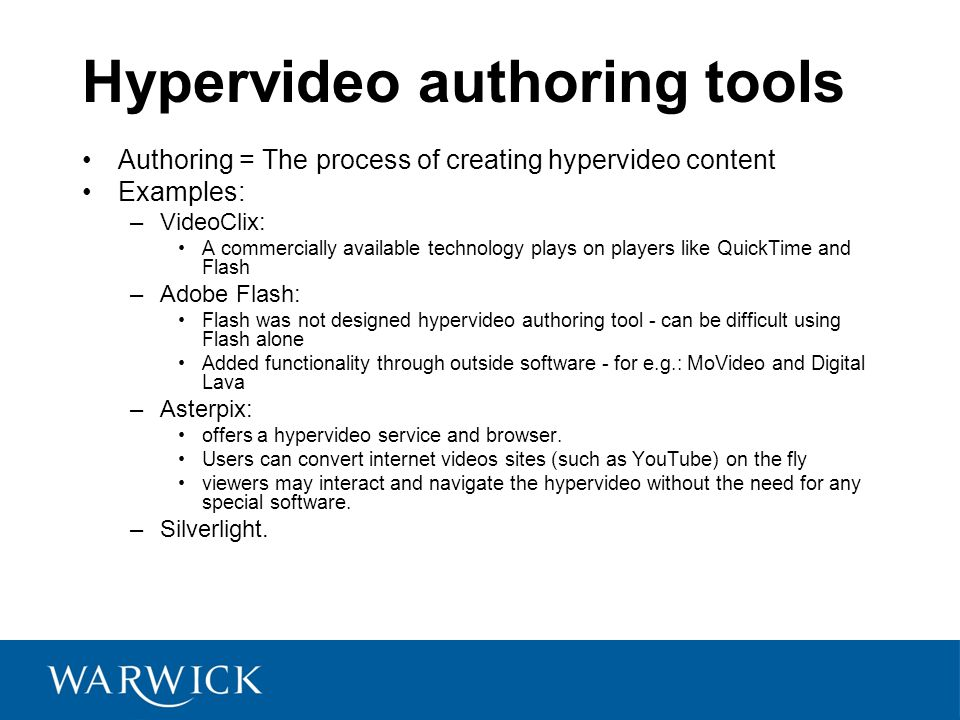 Hypervideo authoring tools Authoring = The process of creating hypervideo content Examples: –VideoClix: A commercially available technology plays on players like QuickTime and Flash –Adobe Flash: Flash was not designed hypervideo authoring tool - can be difficult using Flash alone Added functionality through outside software - for e.g.: MoVideo and Digital Lava –Asterpix: offers a hypervideo service and browser.