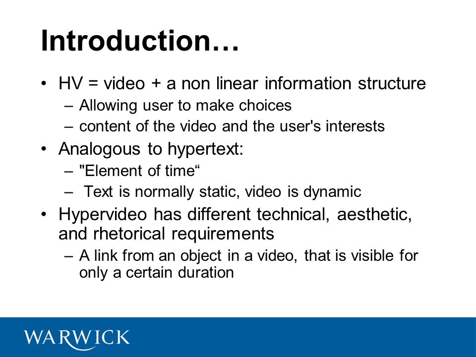 Introduction… HV = video + a non linear information structure –Allowing user to make choices –content of the video and the user s interests Analogous to hypertext: – Element of time – Text is normally static, video is dynamic Hypervideo has different technical, aesthetic, and rhetorical requirements –A link from an object in a video, that is visible for only a certain duration