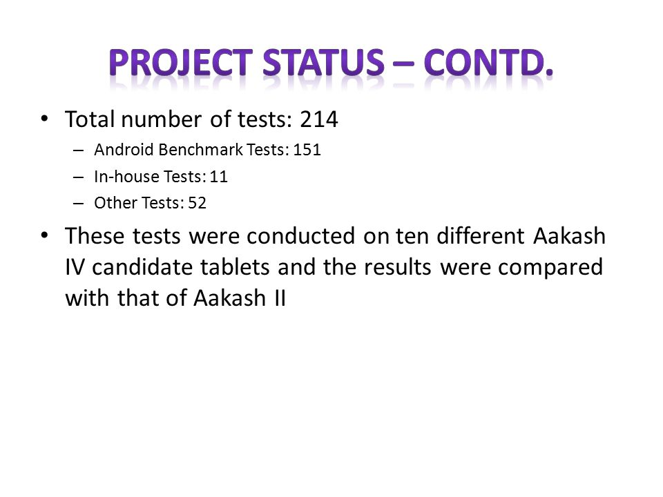 Aakash performance evaluation project is completed for the initial first year with the following status – Aakash IV Specification was published on Deity's website on June 28, 2013 for 2 weeks for inviting comments from stake holders – Review meeting on Aakash was held by Shri Kapil Sibal, Hon'ble Minister of Communications and IT on July 9, 2013 – Committee met on July 17, 2013 in Bengaluru for reviewing the stake holders comments and updating of the specification – Aakash IV Specification is approved by Deity.