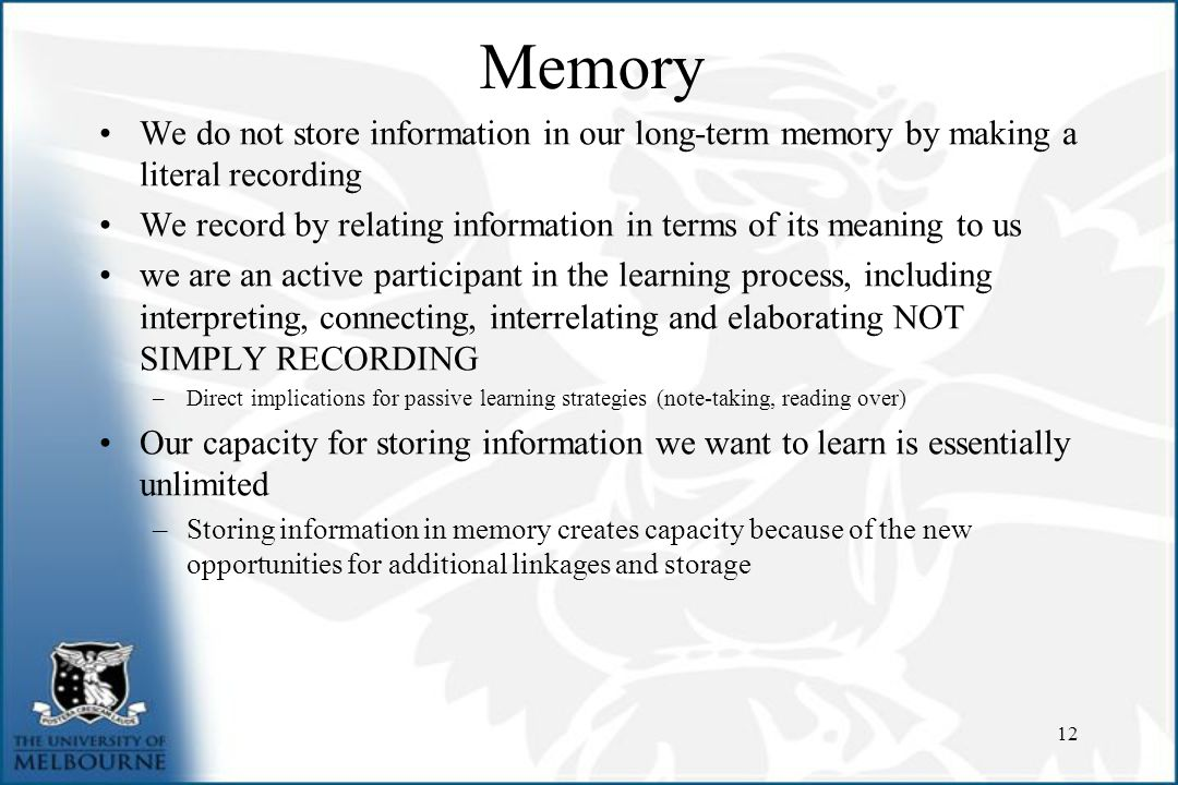Memory We do not store information in our long-term memory by making a literal recording We record by relating information in terms of its meaning to us we are an active participant in the learning process, including interpreting, connecting, interrelating and elaborating NOT SIMPLY RECORDING –Direct implications for passive learning strategies (note-taking, reading over) Our capacity for storing information we want to learn is essentially unlimited –Storing information in memory creates capacity because of the new opportunities for additional linkages and storage 12