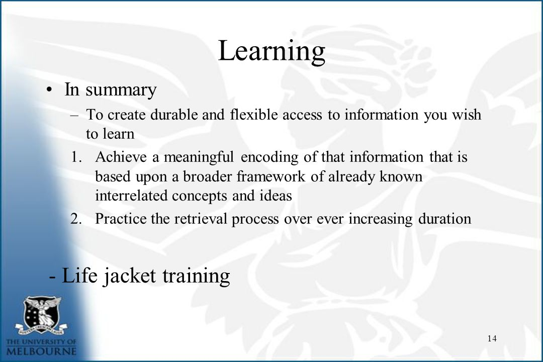 Learning In summary –To create durable and flexible access to information you wish to learn 1.Achieve a meaningful encoding of that information that is based upon a broader framework of already known interrelated concepts and ideas 2.Practice the retrieval process over ever increasing duration - Life jacket training 14