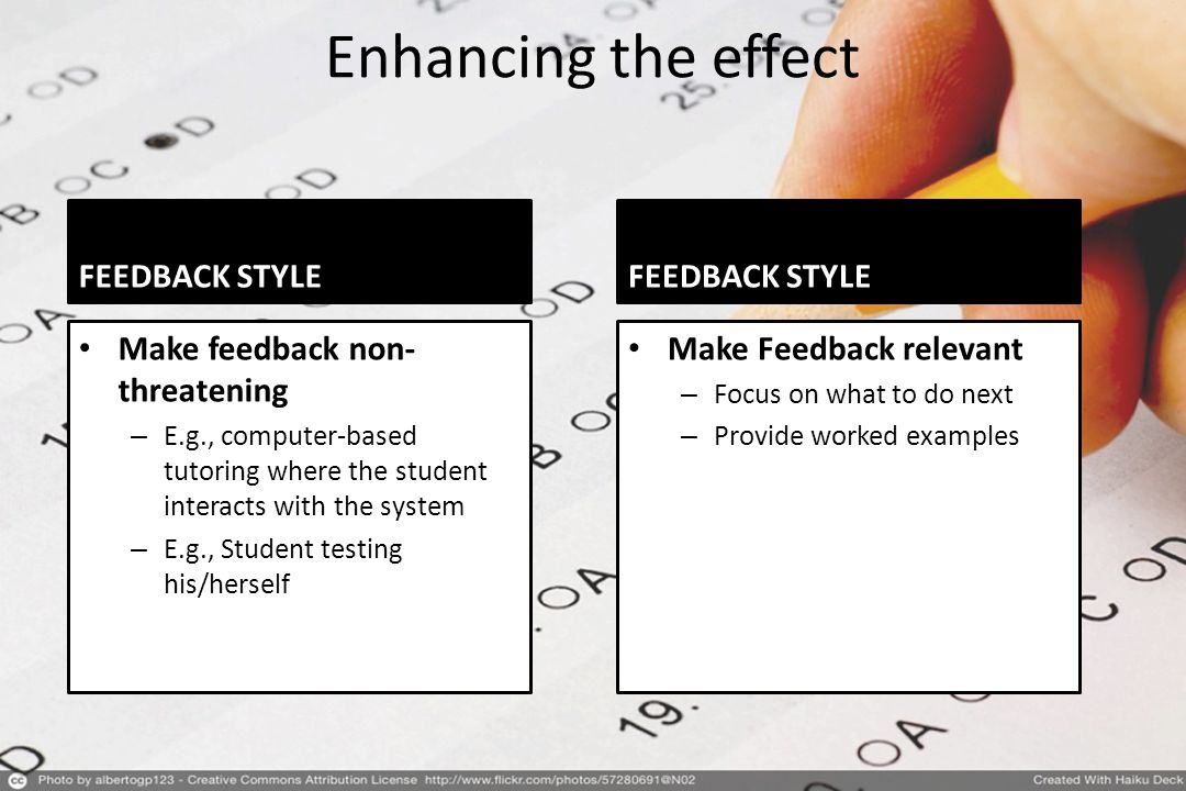 Enhancing the effect FEEDBACK STYLE Make feedback non- threatening – E.g., computer-based tutoring where the student interacts with the system – E.g., Student testing his/herself FEEDBACK STYLE Make Feedback relevant – Focus on what to do next – Provide worked examples