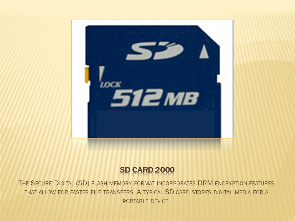 T HE S ECURE D IGITAL (SD) FLASH MEMORY FORMAT INCORPORATES DRM ENCRYPTION FEATURES THAT ALLOW FOR FASTER FILE TRANSFERS.