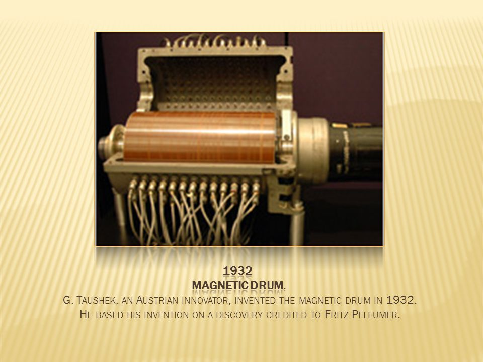 G. T AUSHEK, AN A USTRIAN INNOVATOR, INVENTED THE MAGNETIC DRUM IN 1932.