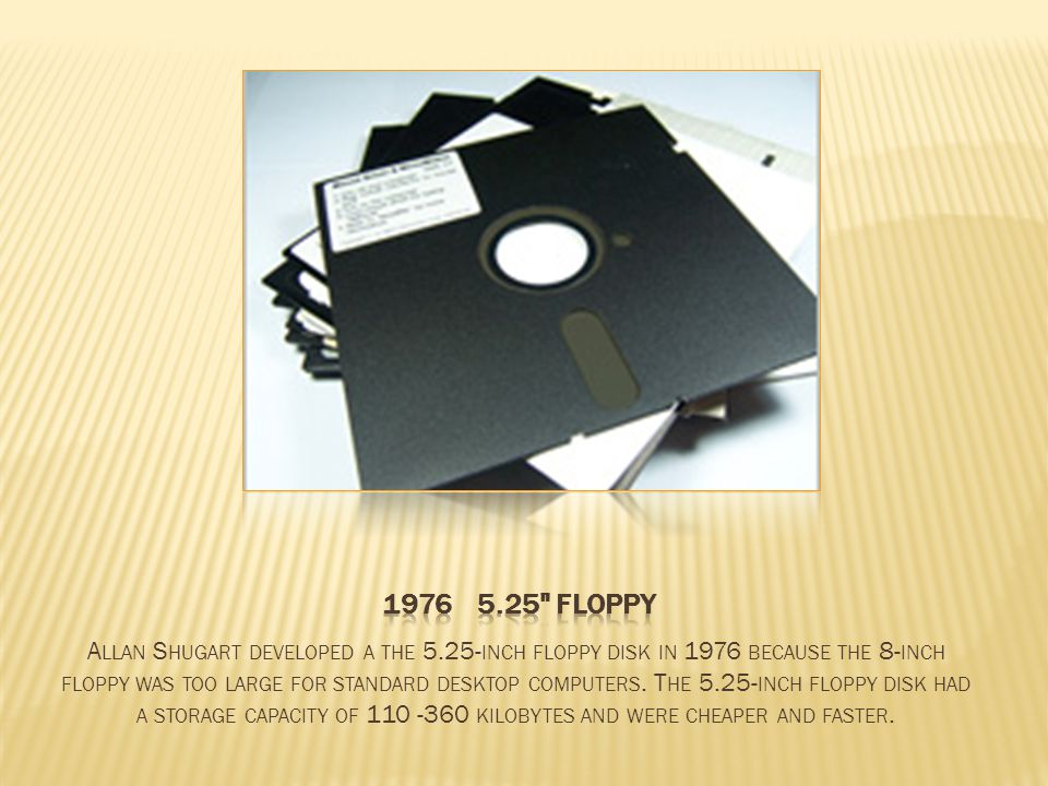 A LLAN S HUGART DEVELOPED A THE 5.25- INCH FLOPPY DISK IN 1976 BECAUSE THE 8- INCH FLOPPY WAS TOO LARGE FOR STANDARD DESKTOP COMPUTERS.