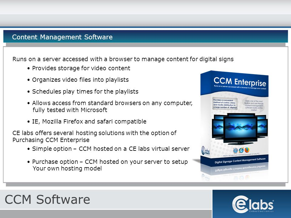 CCM Software Content Management Software Runs on a server accessed with a browser to manage content for digital signs Provides storage for video content Organizes video files into playlists Schedules play times for the playlists Allows access from standard browsers on any computer, fully tested with Microsoft IE, Mozilla Firefox and safari compatible CE labs offers several hosting solutions with the option of Purchasing CCM Enterprise Simple option – CCM hosted on a CE labs virtual server Purchase option – CCM hosted on your server to setup Your own hosting model