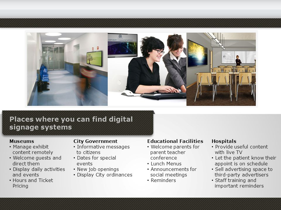 Places where you can find digital signage systems Museums Manage exhibit content remotely Welcome guests and direct them Display daily activities and events Hours and Ticket Pricing City Government Informative messages to citizens Dates for special events New job openings Display City ordinances Educational Facilities Welcome parents for parent teacher conference Lunch Menus Announcements for social meetings Reminders Hospitals Provide useful content with live TV Let the patient know their appoint is on schedule Sell advertising space to third-party advertisers Staff training and important reminders