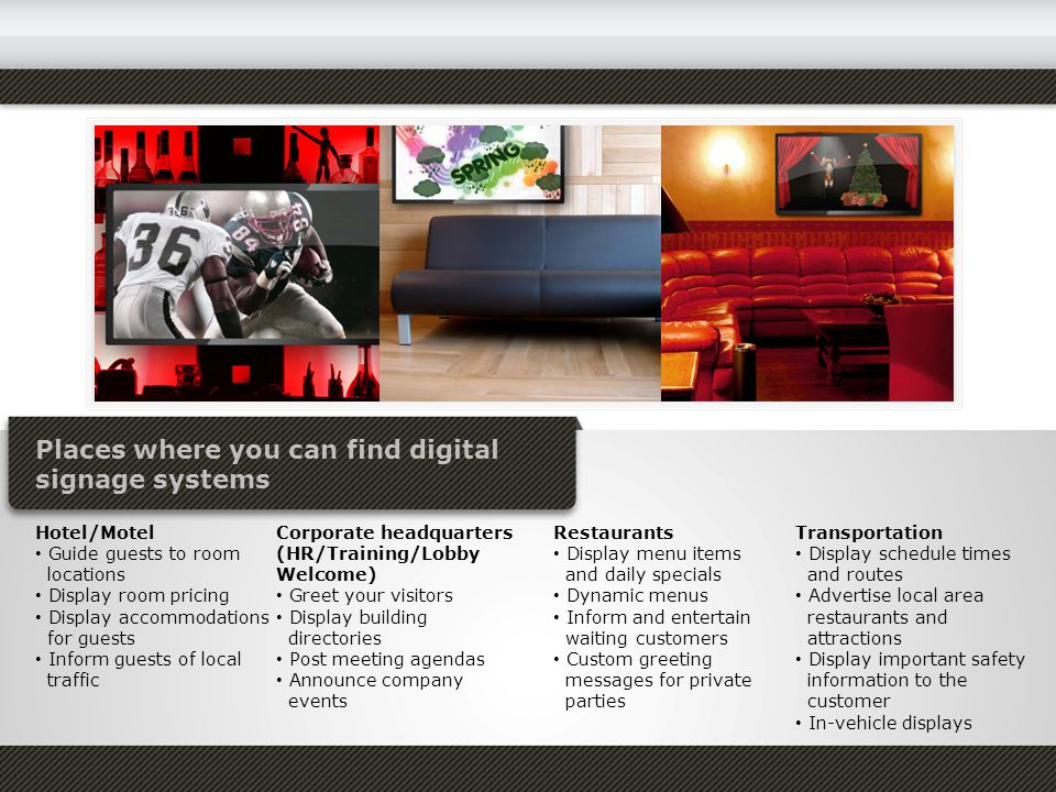 Places where you can find digital signage systems Hotel/Motel Guide guests to room locations Display room pricing Display accommodations for guests Inform guests of local traffic Corporate headquarters (HR/Training/Lobby Welcome) Greet your visitors Display building directories Post meeting agendas Announce company events Restaurants Display menu items and daily specials Dynamic menus Inform and entertain waiting customers Custom greeting messages for private parties Transportation Display schedule times and routes Advertise local area restaurants and attractions Display important safety information to the customer In-vehicle displays