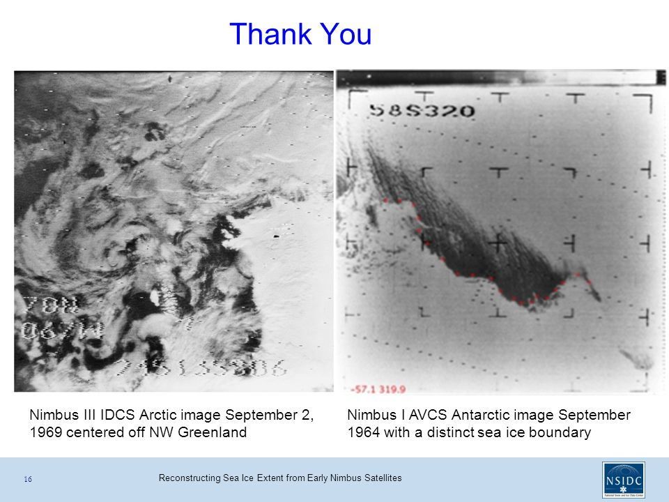 Reconstructing Sea Ice Extent from Early Nimbus Satellites 16 Thank You Nimbus I AVCS Antarctic image September 1964 with a distinct sea ice boundary Nimbus III IDCS Arctic image September 2, 1969 centered off NW Greenland
