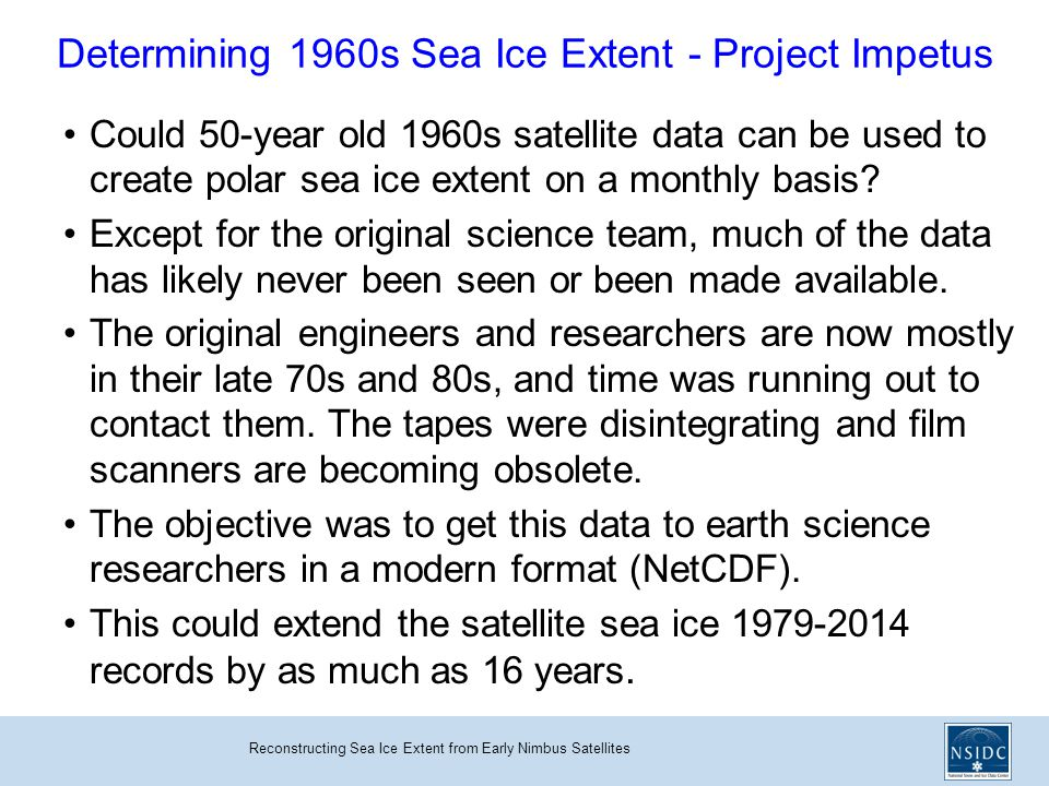 Reconstructing Sea Ice Extent from Early Nimbus Satellites Determining 1960s Sea Ice Extent - Project Impetus Could 50-year old 1960s satellite data can be used to create polar sea ice extent on a monthly basis.