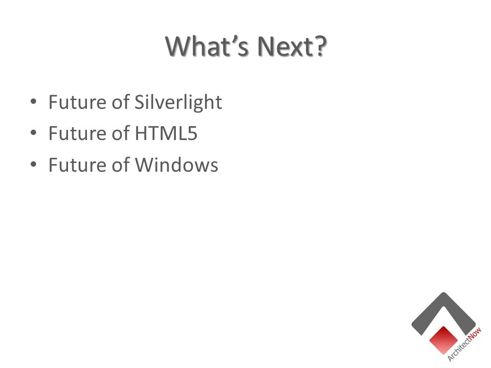 What's Next? Future of Silverlight Future of HTML5 Future of Windows