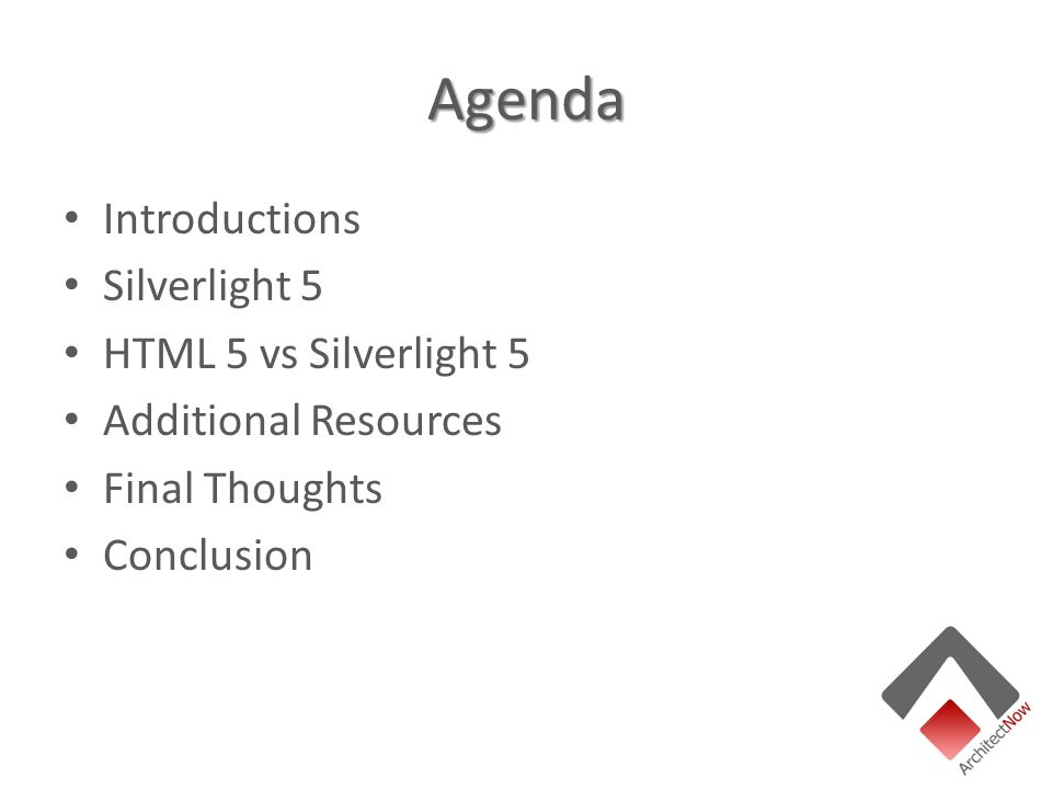 Agenda Introductions Silverlight 5 HTML 5 vs Silverlight 5 Additional Resources Final Thoughts Conclusion