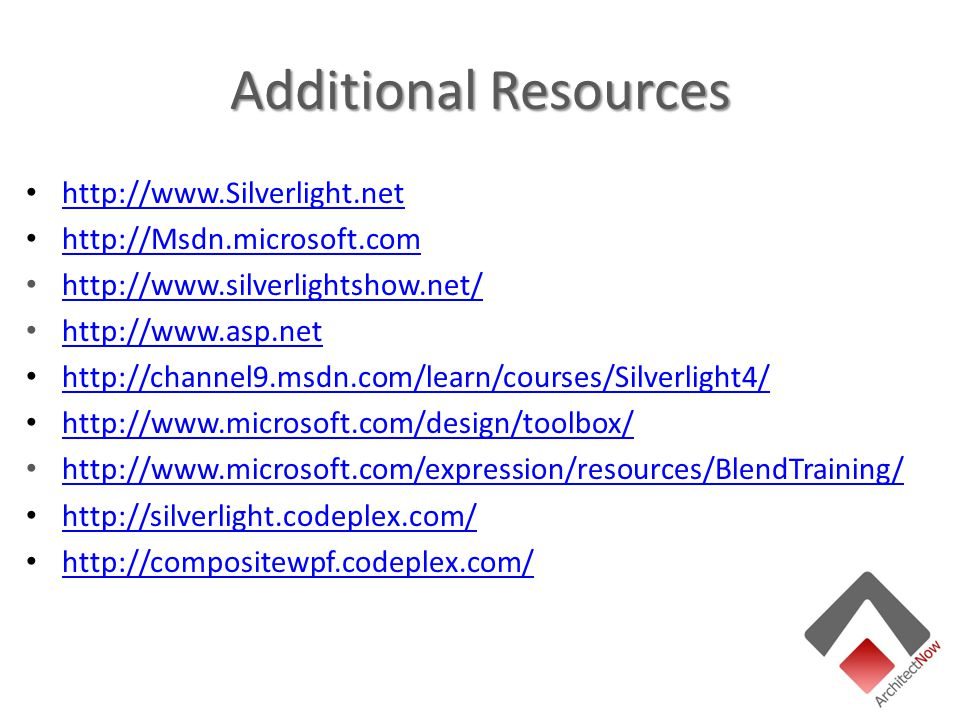 Additional Resources http://www.Silverlight.net http://Msdn.microsoft.com http://www.silverlightshow.net/ http://www.asp.net http://channel9.msdn.com/learn/courses/Silverlight4/ http://www.microsoft.com/design/toolbox/ http://www.microsoft.com/expression/resources/BlendTraining/ http://silverlight.codeplex.com/ http://compositewpf.codeplex.com/