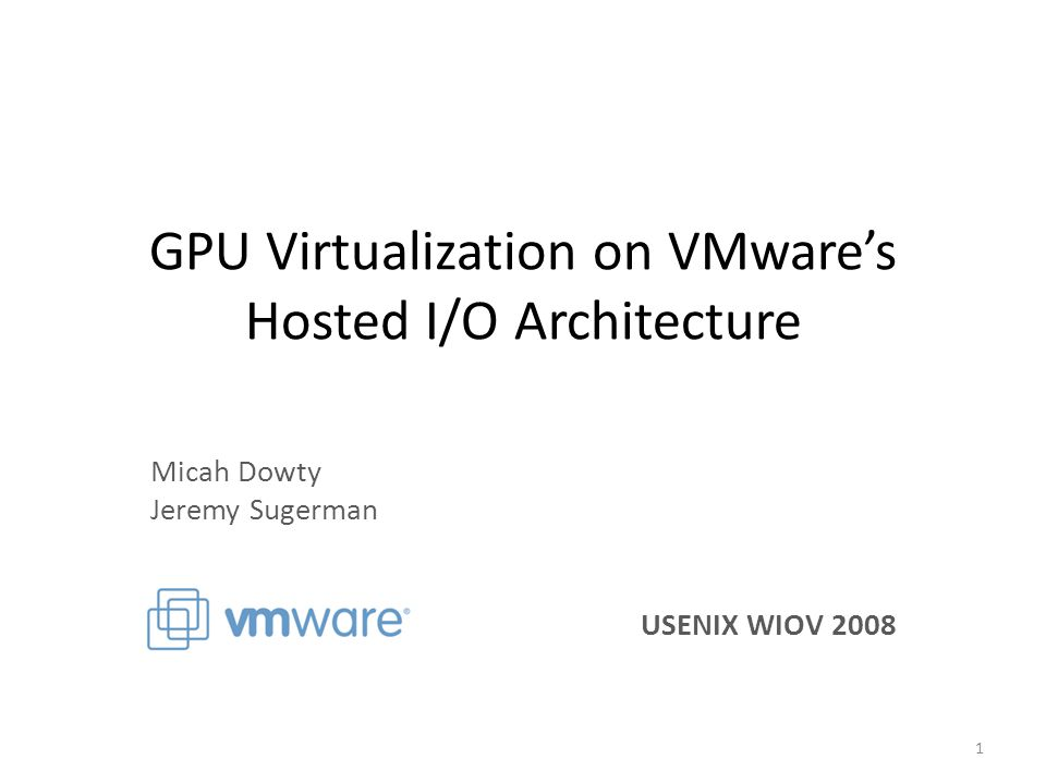 GPU Virtualization on VMware's Hosted I/O Architecture Micah Dowty Jeremy Sugerman USENIX WIOV 2008 1