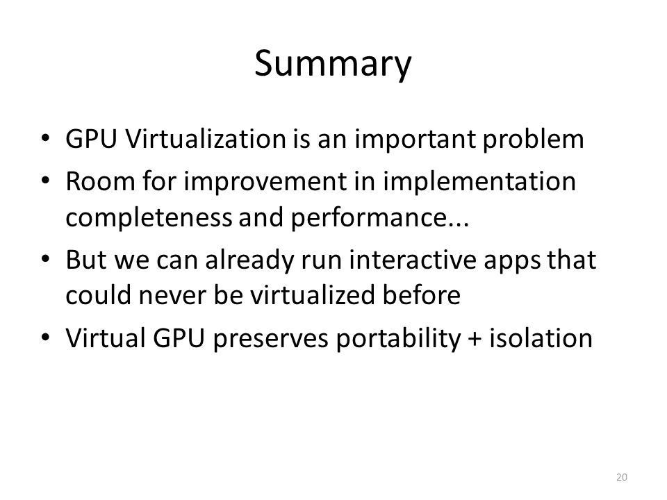 Summary GPU Virtualization is an important problem Room for improvement in implementation completeness and performance...