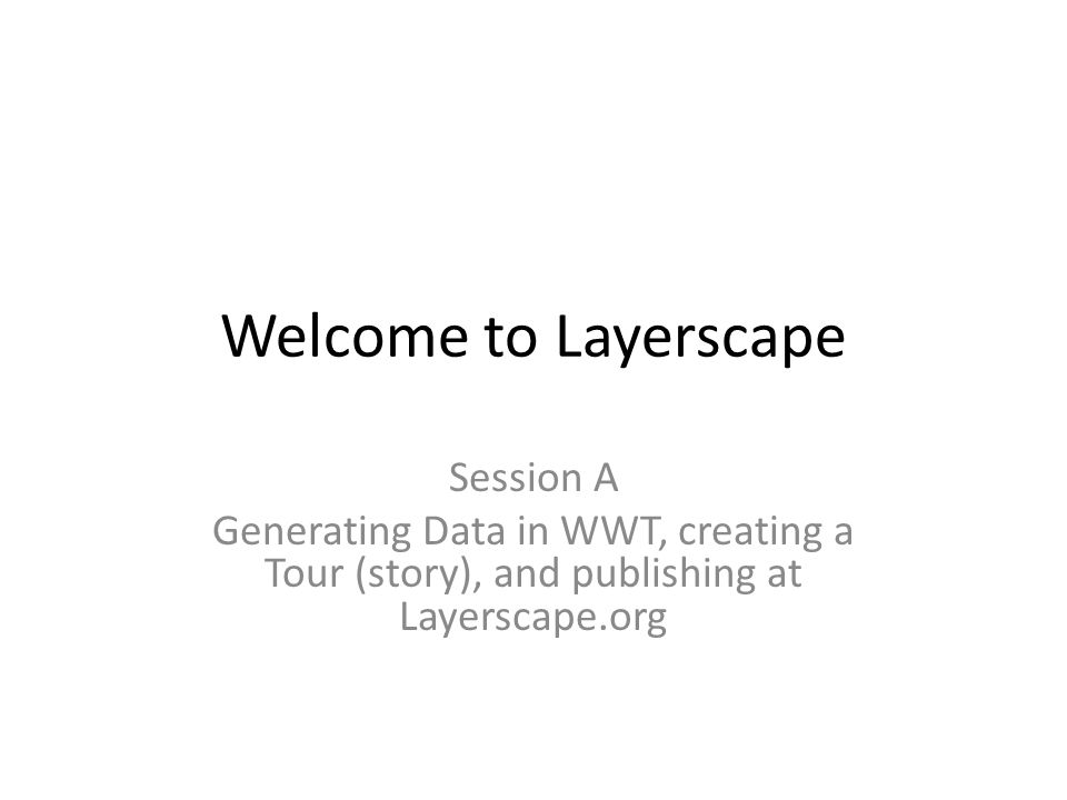 Welcome to Layerscape Session A Generating Data in WWT, creating a Tour (story), and publishing at Layerscape.org