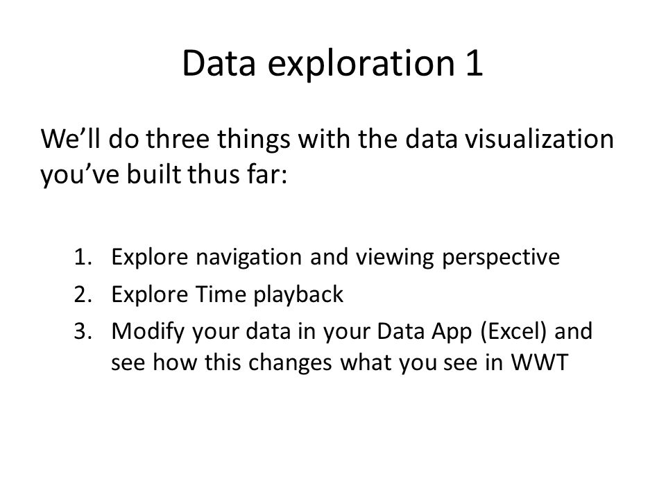Data exploration 1 We'll do three things with the data visualization you've built thus far: 1.Explore navigation and viewing perspective 2.Explore Tim