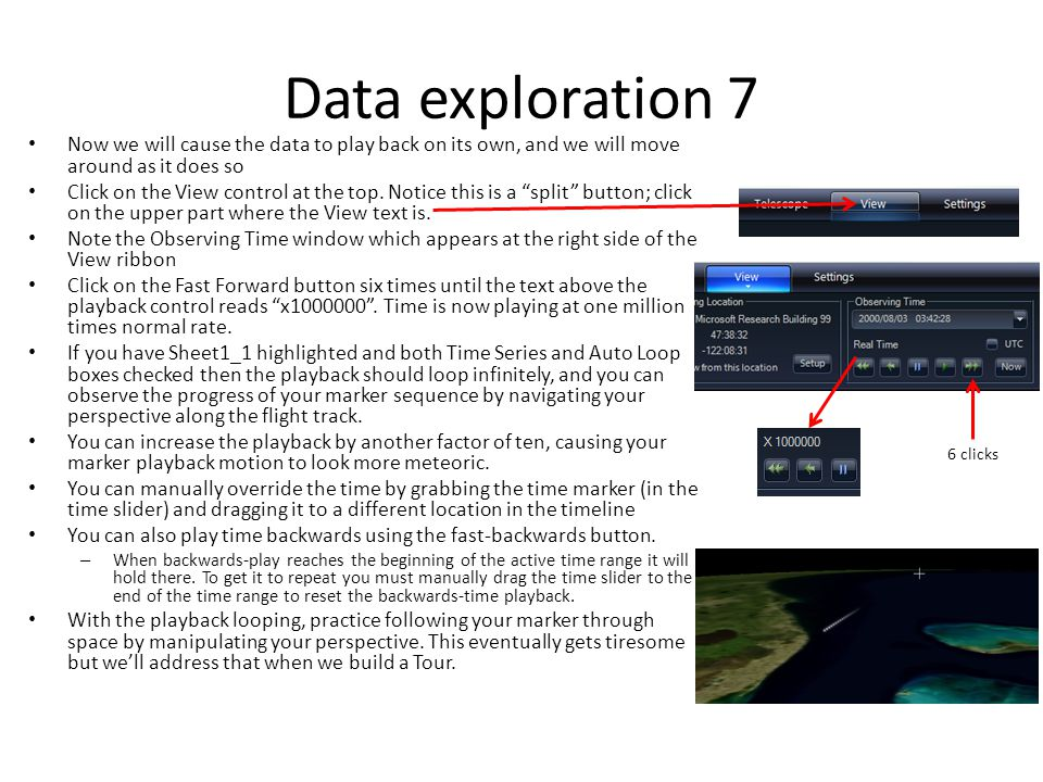 Data exploration 7 Now we will cause the data to play back on its own, and we will move around as it does so Click on the View control at the top. Not