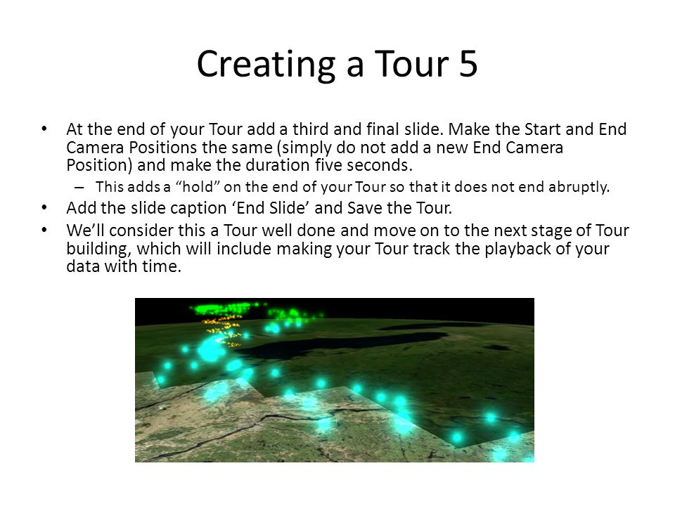 Creating a Tour 5 At the end of your Tour add a third and final slide. Make the Start and End Camera Positions the same (simply do not add a new End C